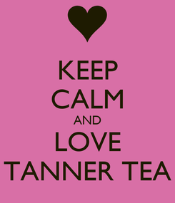 Poster: KEEP CALM AND LOVE TANNER TEA