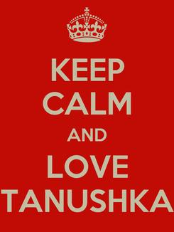 Poster: KEEP CALM AND LOVE TANUSHKA