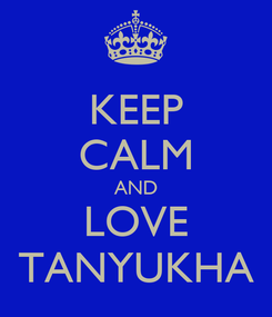 Poster: KEEP CALM AND LOVE TANYUKHA