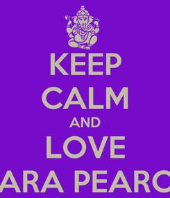 Poster: KEEP CALM AND LOVE TARA PEARCE