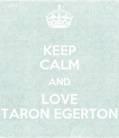Poster: KEEP CALM AND LOVE TARON EGERTON