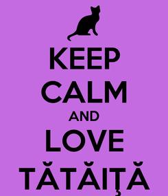 Poster: KEEP CALM AND LOVE TĂTĂIŢĂ