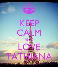 Poster: KEEP CALM AND LOVE TATHIANA
