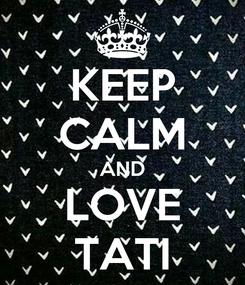 Poster: KEEP CALM AND LOVE TATI