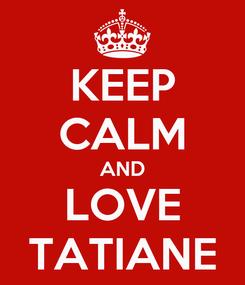 Poster: KEEP CALM AND LOVE TATIANE