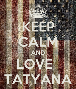 Poster: KEEP CALM AND LOVE   TATYANA