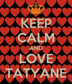 Poster: KEEP CALM AND LOVE TATYANE