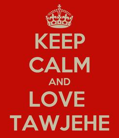 Poster: KEEP CALM AND LOVE  TAWJEHE