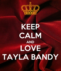 Poster: KEEP CALM AND LOVE TAYLA BANDY
