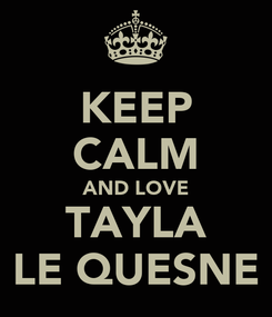 Poster: KEEP CALM AND LOVE TAYLA LE QUESNE