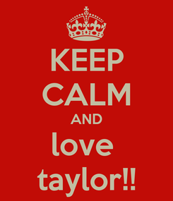 Poster: KEEP CALM AND love  taylor!!