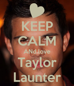 Poster: KEEP CALM ANd love Taylor Launter