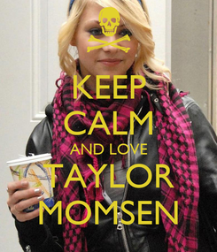 Poster: KEEP CALM AND LOVE TAYLOR MOMSEN