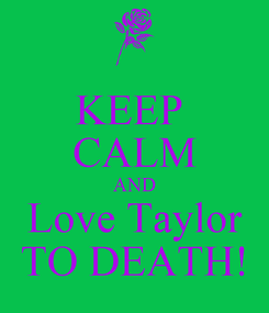 Poster: KEEP  CALM AND Love Taylor TO DEATH!