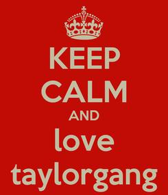 Poster: KEEP CALM AND love taylorgang