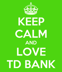Poster: KEEP CALM AND LOVE TD BANK