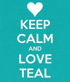 Poster: KEEP CALM AND LOVE TEAL