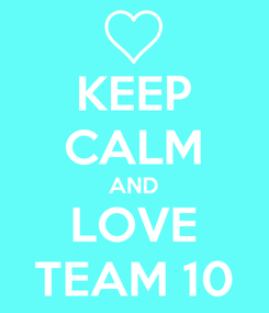 Poster: KEEP CALM AND LOVE TEAM 10