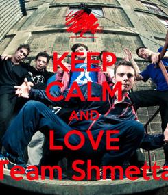 Poster: KEEP CALM AND LOVE Team Shmetta