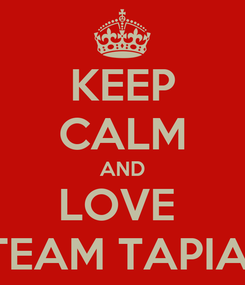 Poster: KEEP CALM AND LOVE  TEAM TAPIA