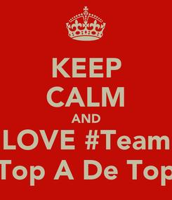 Poster: KEEP CALM AND LOVE #Team Top A De Top