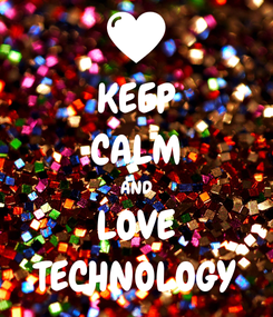 Poster: KEEP CALM AND LOVE TECHNOLOGY