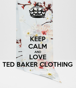 Poster: KEEP CALM AND LOVE TED BAKER CLOTHING