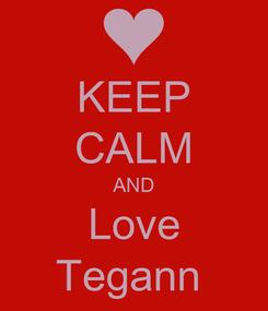 Poster: KEEP CALM AND Love Tegann