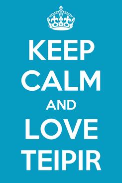 Poster: KEEP CALM AND LOVE TEIPIR