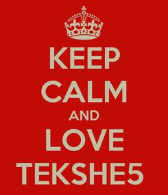 Poster: KEEP CALM AND LOVE TEKSHE5