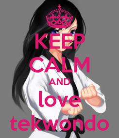 Poster: KEEP CALM AND love tekwondo