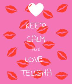 Poster: KEEP CALM AND LOVE  TELISHA