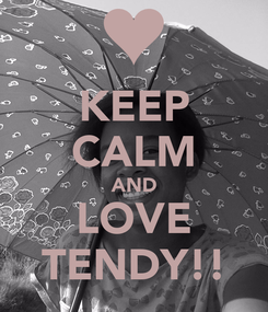 Poster: KEEP CALM AND LOVE TENDY!!