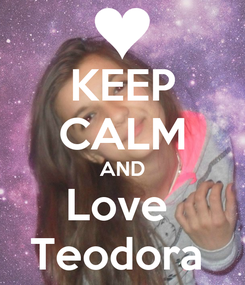 Poster: KEEP CALM AND Love  Teodora