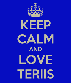 Poster: KEEP CALM AND LOVE TERIIS