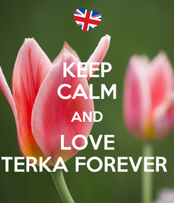 Poster: KEEP CALM AND LOVE TERKA FOREVER