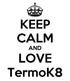 Poster: KEEP CALM AND LOVE TermoK8