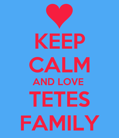 Poster: KEEP CALM AND LOVE  TETES FAMILY