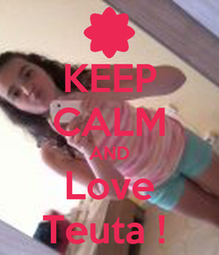 Poster: KEEP CALM AND Love Teuta !