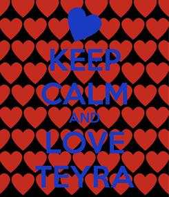 Poster: KEEP CALM AND LOVE TEYRA