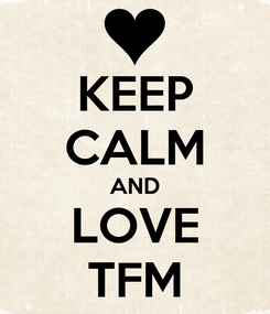 Poster: KEEP CALM AND LOVE TFM