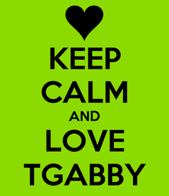 Poster: KEEP CALM AND LOVE TGABBY