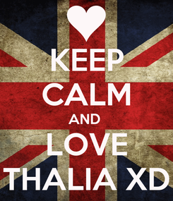 Poster: KEEP CALM AND  LOVE THALIA XD