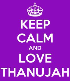 Poster: KEEP CALM AND LOVE THANUJAH