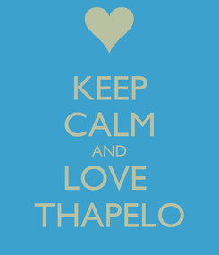 Poster: KEEP CALM AND LOVE  THAPELO