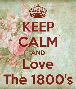 Poster: KEEP CALM AND Love The 1800's