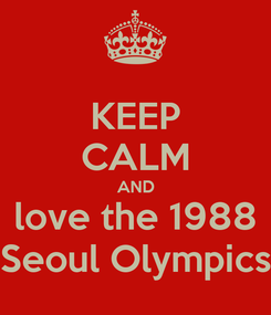 Poster: KEEP CALM AND love the 1988 Seoul Olympics