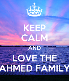 Poster: KEEP CALM AND LOVE THE AHMED FAMILY