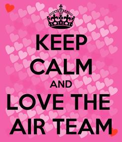 Poster: KEEP CALM AND LOVE THE  AIR TEAM