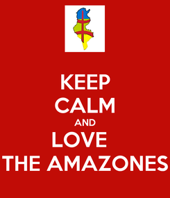 Poster: KEEP CALM AND LOVE   THE AMAZONES